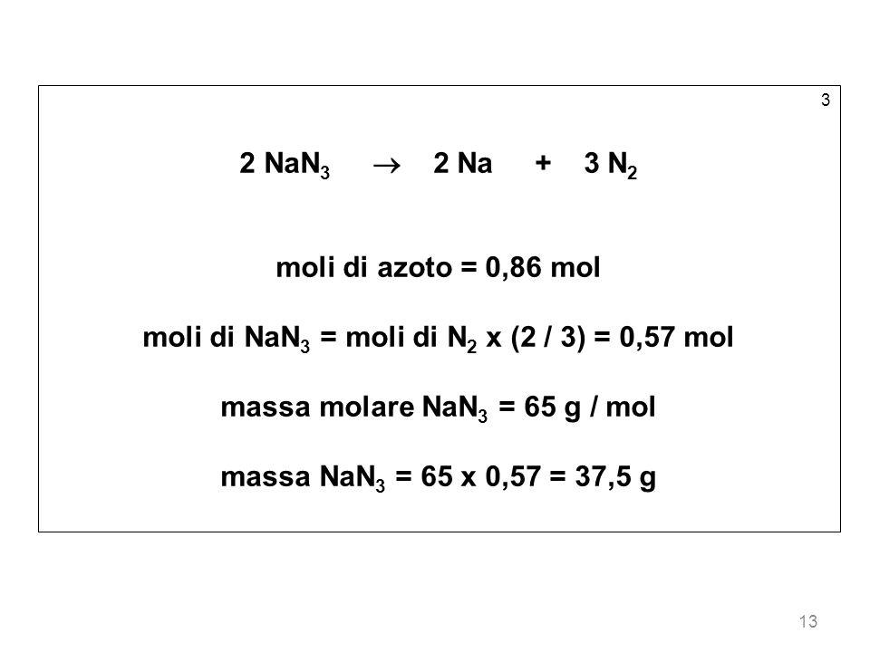 13 3 2 NaN 3 2 Na + 3 N 2 moli di azoto = 0,86 mol moli di NaN 3 = moli di N 2 x (2 / 3) = 0,57 mol massa molare NaN 3 = 65 g / mol massa NaN 3 = 65 x