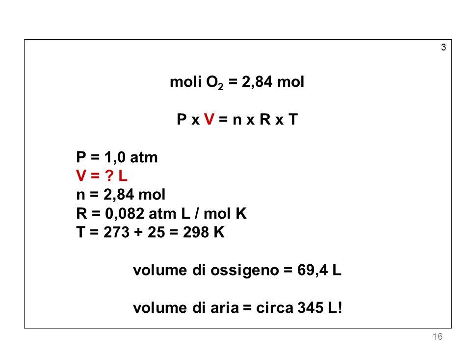 16 3 moli O 2 = 2,84 mol P x V = n x R x T P = 1,0 atm V = ? L n = 2,84 mol R = 0,082 atm L / mol K T = 273 + 25 = 298 K volume di ossigeno = 69,4 L v