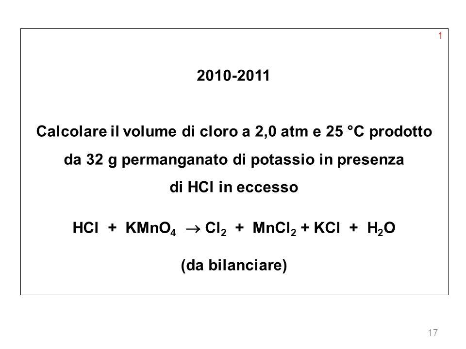 17 1 2010-2011 Calcolare il volume di cloro a 2,0 atm e 25 °C prodotto da 32 g permanganato di potassio in presenza di HCl in eccesso HCl + KMnO 4 Cl