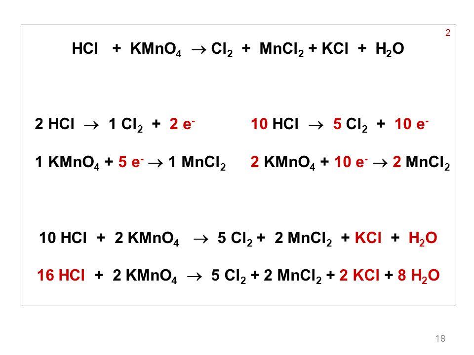 18 2 HCl + KMnO 4 Cl 2 + MnCl 2 + KCl + H 2 O 2 HCl 1 Cl 2 + 2 e - 10 HCl 5 Cl 2 + 10 e - 1 KMnO 4 + 5 e - 1 MnCl 2 2 KMnO 4 + 10 e - 2 MnCl 2 10 HCl