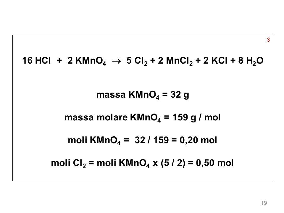 19 3 16 HCl + 2 KMnO 4 5 Cl 2 + 2 MnCl 2 + 2 KCl + 8 H 2 O massa KMnO 4 = 32 g massa molare KMnO 4 = 159 g / mol moli KMnO 4 = 32 / 159 = 0,20 mol mol