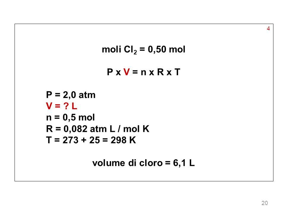 20 4 moli Cl 2 = 0,50 mol P x V = n x R x T P = 2,0 atm V = ? L n = 0,5 mol R = 0,082 atm L / mol K T = 273 + 25 = 298 K volume di cloro = 6,1 L