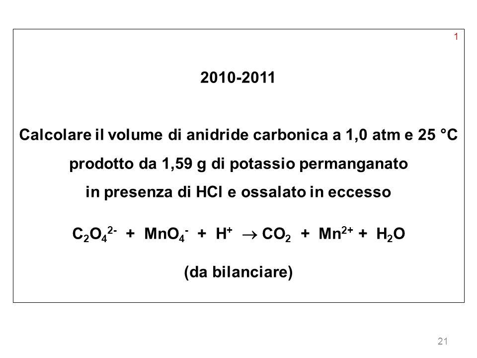 21 1 2010-2011 Calcolare il volume di anidride carbonica a 1,0 atm e 25 °C prodotto da 1,59 g di potassio permanganato in presenza di HCl e ossalato i