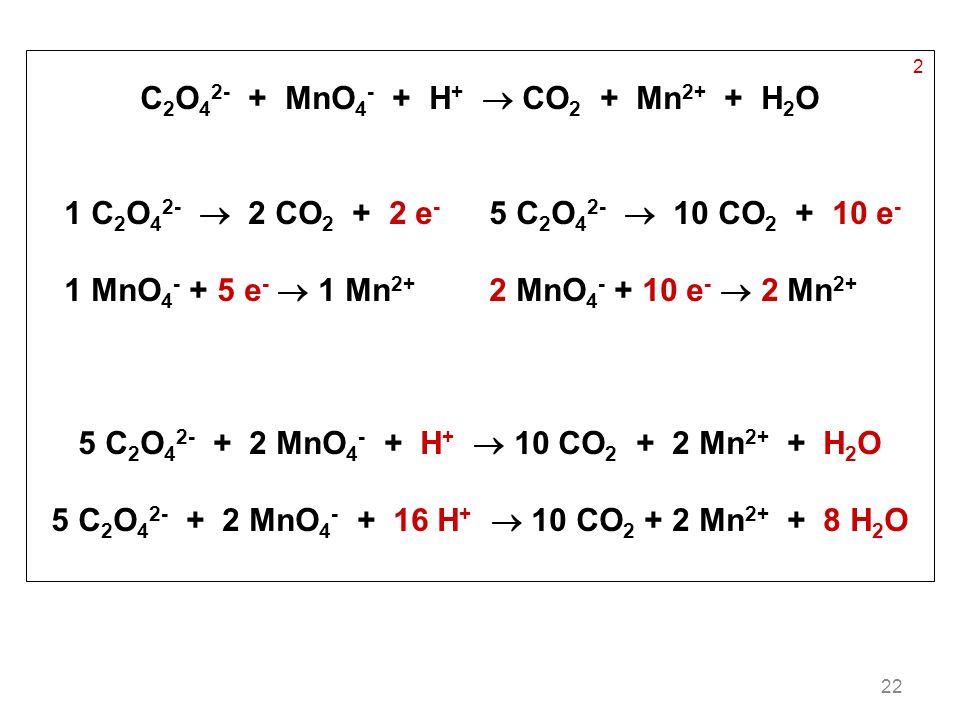 22 2 C 2 O 4 2- + MnO 4 - + H + CO 2 + Mn 2+ + H 2 O 1 C 2 O 4 2- 2 CO 2 + 2 e - 5 C 2 O 4 2- 10 CO 2 + 10 e - 1 MnO 4 - + 5 e - 1 Mn 2+ 2 MnO 4 - + 1