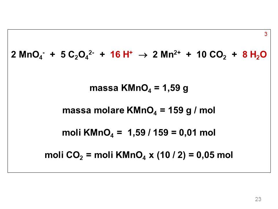 23 3 2 MnO 4 - + 5 C 2 O 4 2- + 16 H + 2 Mn 2+ + 10 CO 2 + 8 H 2 O massa KMnO 4 = 1,59 g massa molare KMnO 4 = 159 g / mol moli KMnO 4 = 1,59 / 159 =