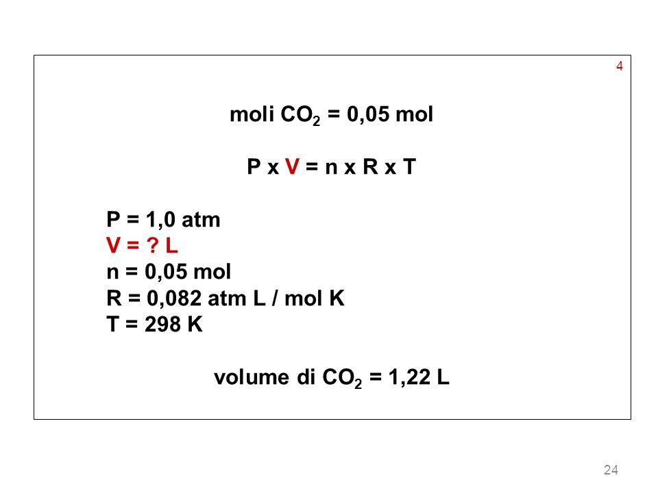 24 4 moli CO 2 = 0,05 mol P x V = n x R x T P = 1,0 atm V = ? L n = 0,05 mol R = 0,082 atm L / mol K T = 298 K volume di CO 2 = 1,22 L