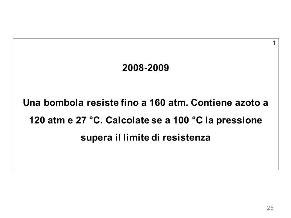 25 1 2008-2009 Una bombola resiste fino a 160 atm. Contiene azoto a 120 atm e 27 °C. Calcolate se a 100 °C la pressione supera il limite di resistenza
