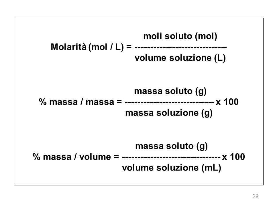 28 moli soluto (mol) Molarità (mol / L) = ------------------------------ volume soluzione (L) massa soluto (g) % massa / massa = ---------------------
