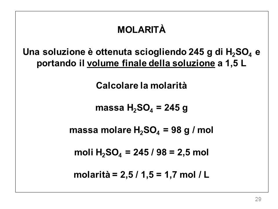29 MOLARITÀ Una soluzione è ottenuta sciogliendo 245 g di H 2 SO 4 e portando il volume finale della soluzione a 1,5 L Calcolare la molarità massa H 2