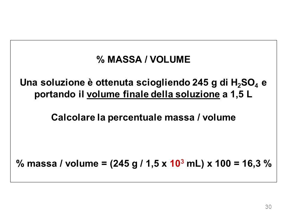 30 % MASSA / VOLUME Una soluzione è ottenuta sciogliendo 245 g di H 2 SO 4 e portando il volume finale della soluzione a 1,5 L Calcolare la percentual