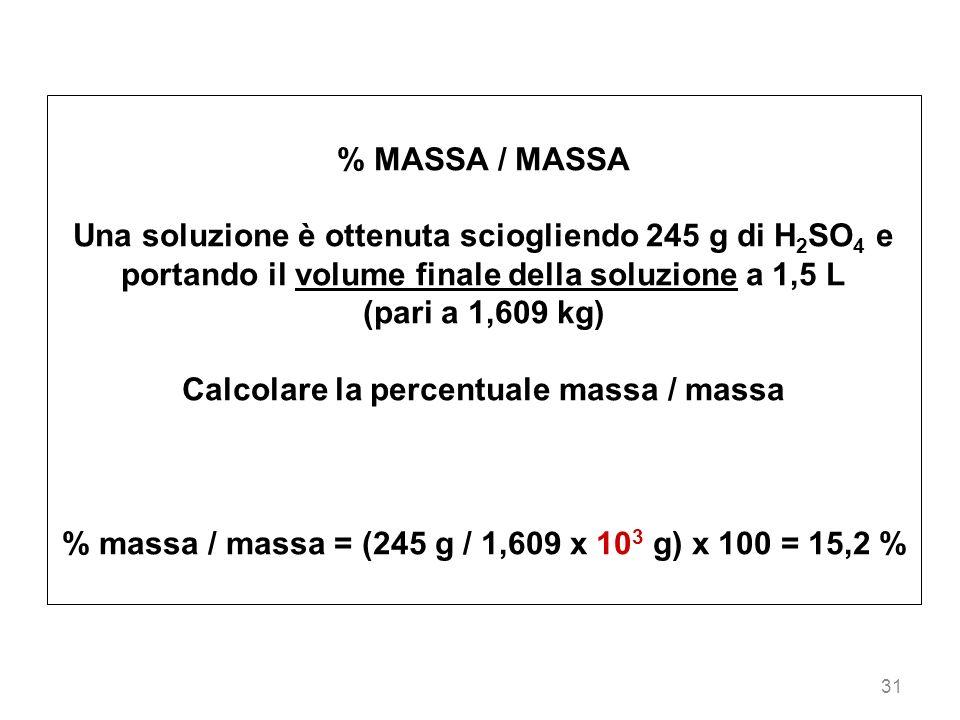 31 % MASSA / MASSA Una soluzione è ottenuta sciogliendo 245 g di H 2 SO 4 e portando il volume finale della soluzione a 1,5 L (pari a 1,609 kg) Calcol