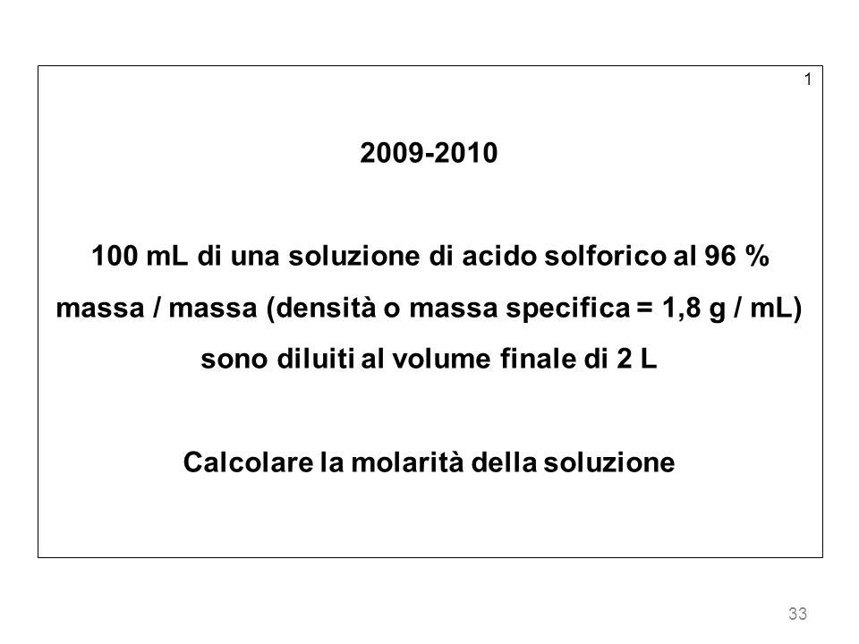 33 1 2009-2010 100 mL di una soluzione di acido solforico al 96 % massa / massa (densità o massa specifica = 1,8 g / mL) sono diluiti al volume finale