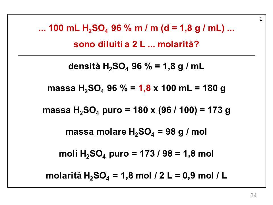 34 2... 100 mL H 2 SO 4 96 % m / m (d = 1,8 g / mL)... sono diluiti a 2 L... molarità? densità H 2 SO 4 96 % = 1,8 g / mL massa H 2 SO 4 96 % = 1,8 x