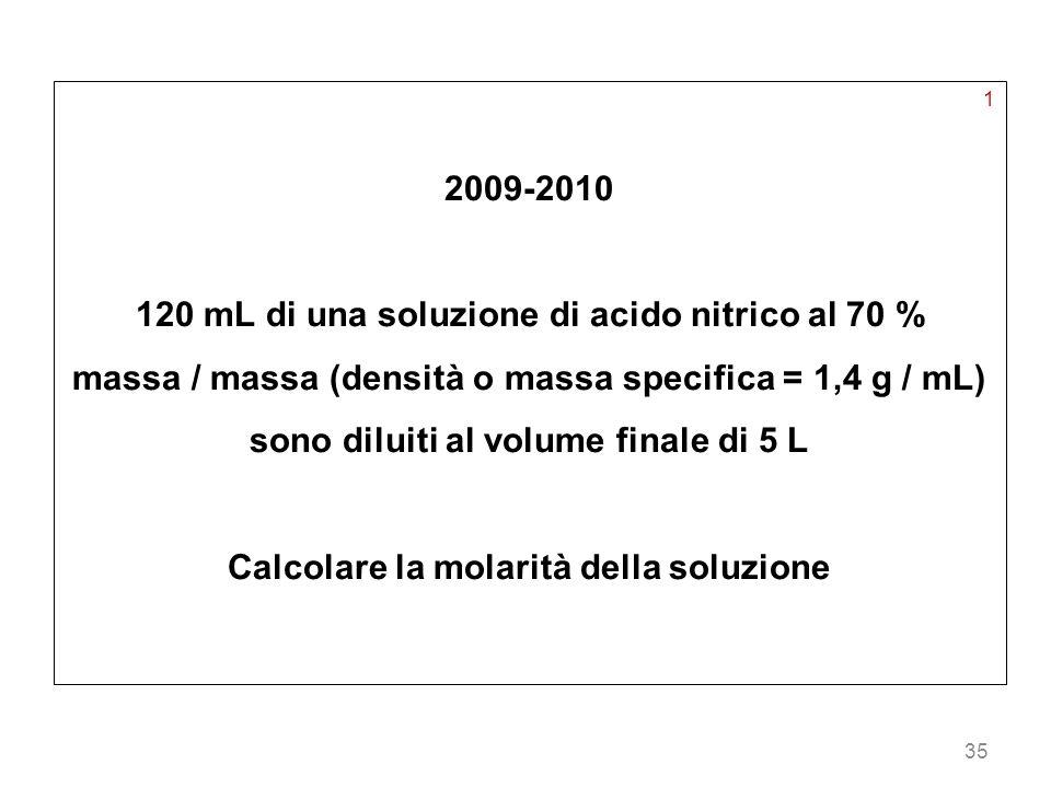 35 1 2009-2010 120 mL di una soluzione di acido nitrico al 70 % massa / massa (densità o massa specifica = 1,4 g / mL) sono diluiti al volume finale d
