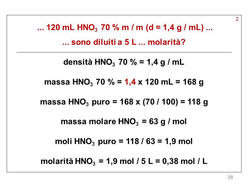 36 2... 120 mL HNO 3 70 % m / m (d = 1,4 g / mL)...... sono diluiti a 5 L... molarità? densità HNO 3 70 % = 1,4 g / mL massa HNO 3 70 % = 1,4 x 120 mL