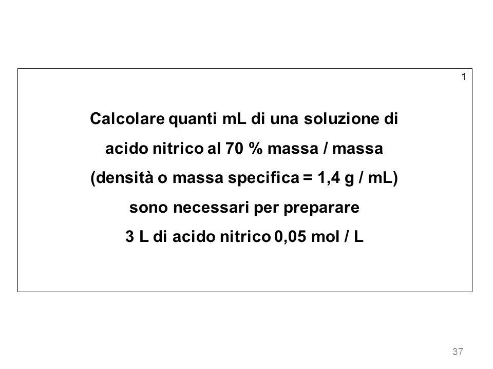 37 1 Calcolare quanti mL di una soluzione di acido nitrico al 70 % massa / massa (densità o massa specifica = 1,4 g / mL) sono necessari per preparare