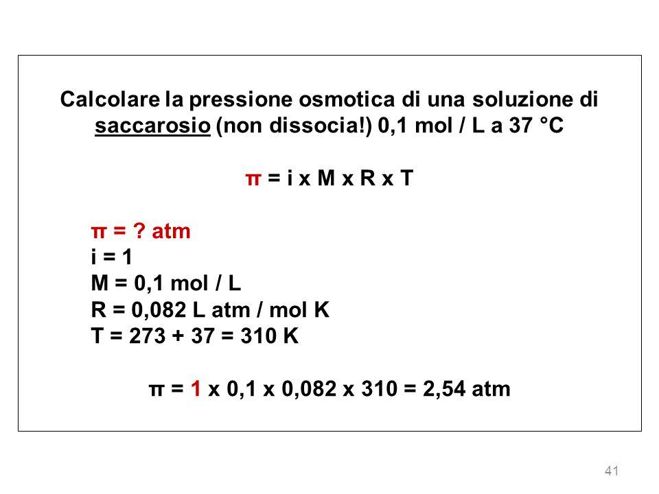 41 Calcolare la pressione osmotica di una soluzione di saccarosio (non dissocia!) 0,1 mol / L a 37 °C π = i x M x R x T π = ? atm i = 1 M = 0,1 mol /