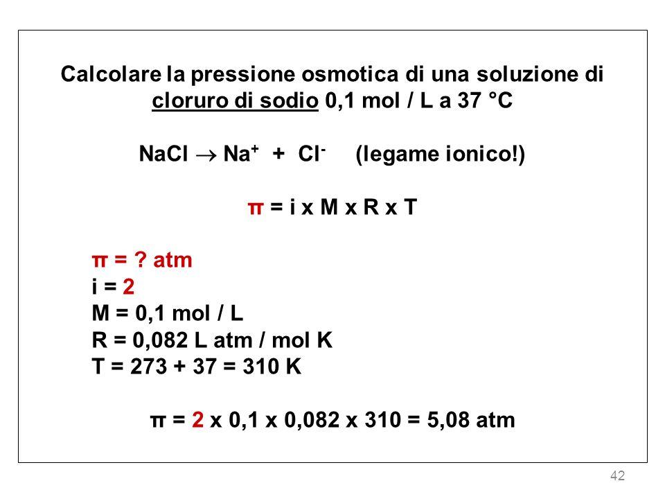42 Calcolare la pressione osmotica di una soluzione di cloruro di sodio 0,1 mol / L a 37 °C NaCl Na + + Cl - (legame ionico!) π = i x M x R x T π = ?