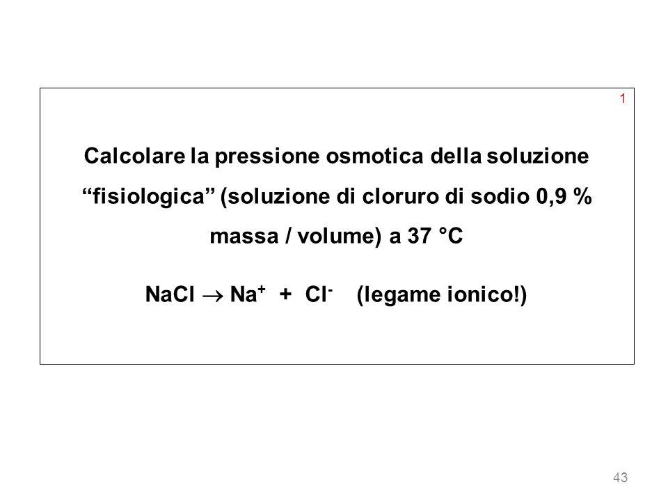 43 1 Calcolare la pressione osmotica della soluzione fisiologica (soluzione di cloruro di sodio 0,9 % massa / volume) a 37 °C NaCl Na + + Cl - (legame