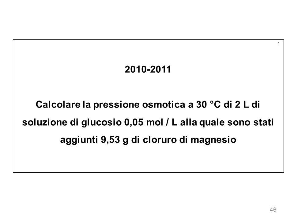 46 1 2010-2011 Calcolare la pressione osmotica a 30 °C di 2 L di soluzione di glucosio 0,05 mol / L alla quale sono stati aggiunti 9,53 g di cloruro d