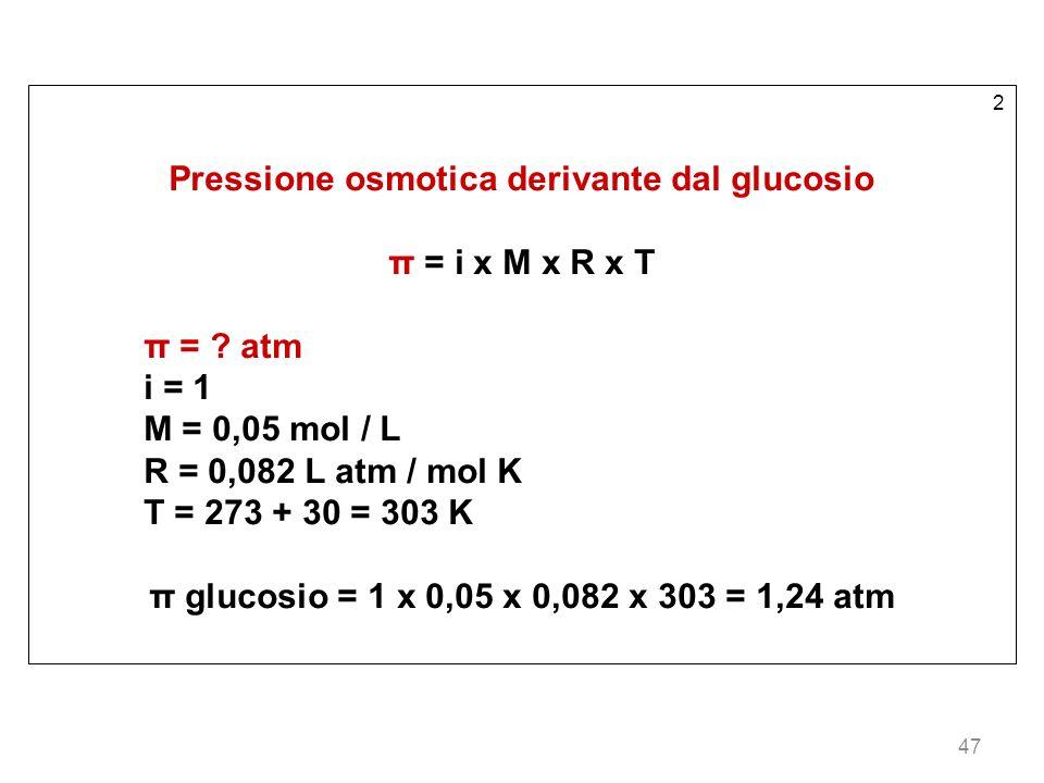 47 2 Pressione osmotica derivante dal glucosio π = i x M x R x T π = ? atm i = 1 M = 0,05 mol / L R = 0,082 L atm / mol K T = 273 + 30 = 303 K π gluco