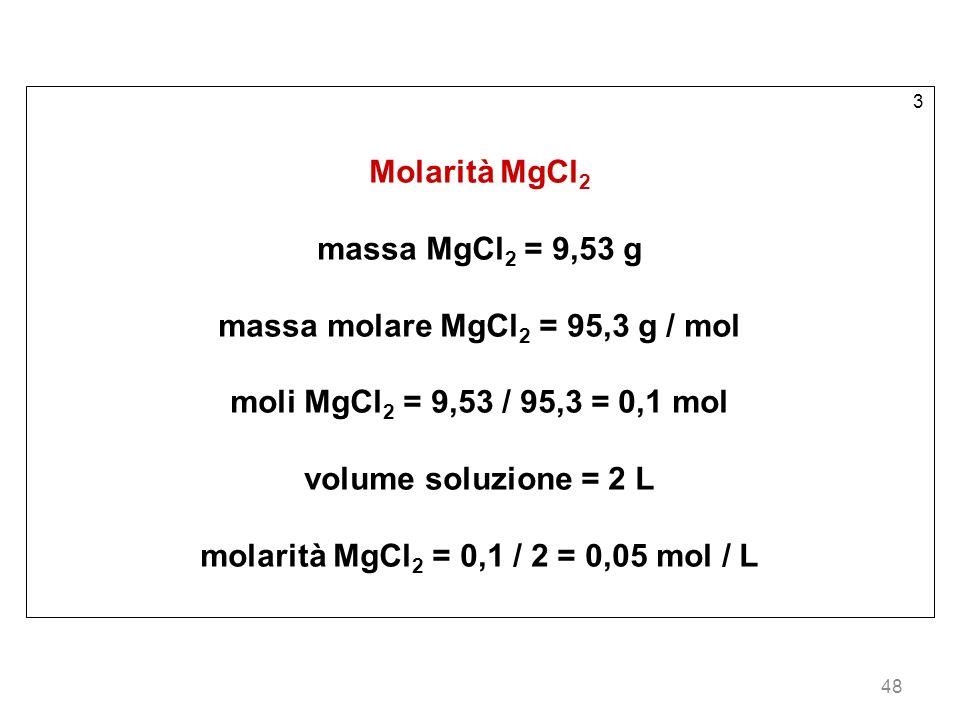 48 3 Molarità MgCl 2 massa MgCl 2 = 9,53 g massa molare MgCl 2 = 95,3 g / mol moli MgCl 2 = 9,53 / 95,3 = 0,1 mol volume soluzione = 2 L molarità MgCl