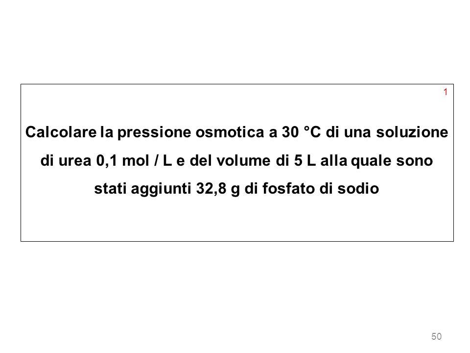 50 1 Calcolare la pressione osmotica a 30 °C di una soluzione di urea 0,1 mol / L e del volume di 5 L alla quale sono stati aggiunti 32,8 g di fosfato