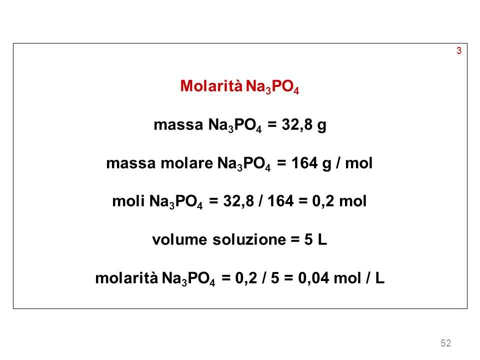 52 3 Molarità Na 3 PO 4 massa Na 3 PO 4 = 32,8 g massa molare Na 3 PO 4 = 164 g / mol moli Na 3 PO 4 = 32,8 / 164 = 0,2 mol volume soluzione = 5 L mol
