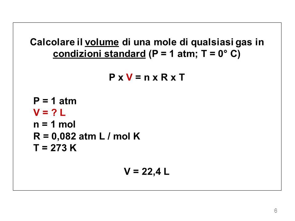 6 Calcolare il volume di una mole di qualsiasi gas in condizioni standard (P = 1 atm; T = 0° C) P x V = n x R x T P = 1 atm V = ? L n = 1 mol R = 0,08