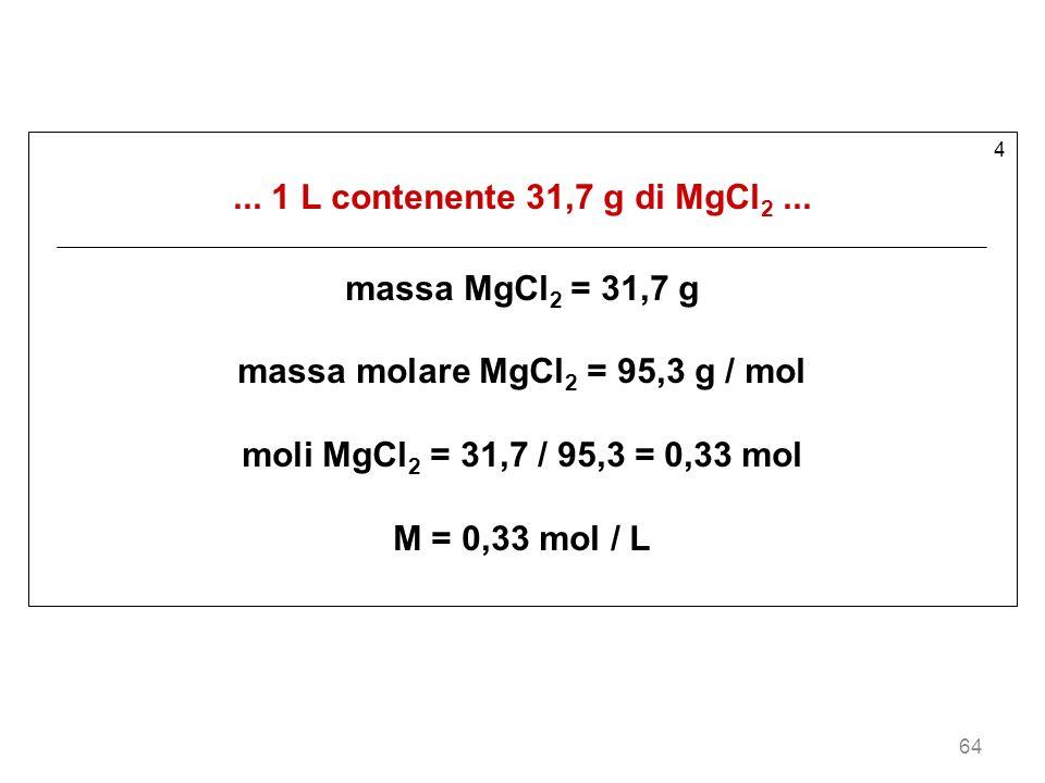 64 4... 1 L contenente 31,7 g di MgCl 2... massa MgCl 2 = 31,7 g massa molare MgCl 2 = 95,3 g / mol moli MgCl 2 = 31,7 / 95,3 = 0,33 mol M = 0,33 mol