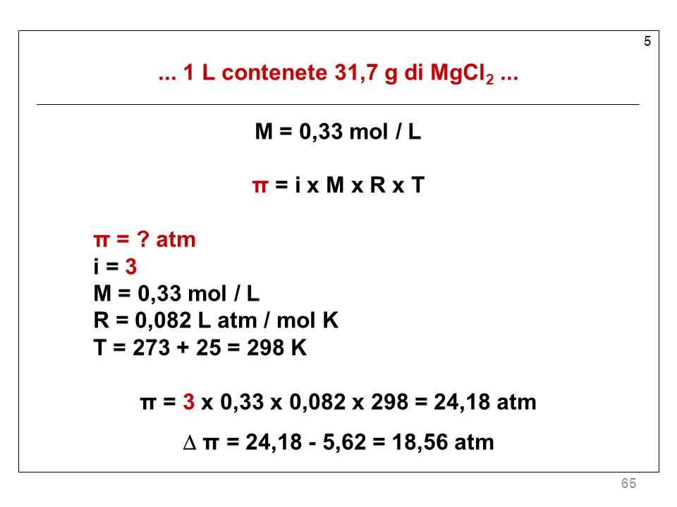 65 5... 1 L contenete 31,7 g di MgCl 2... M = 0,33 mol / L π = i x M x R x T π = ? atm i = 3 M = 0,33 mol / L R = 0,082 L atm / mol K T = 273 + 25 = 2