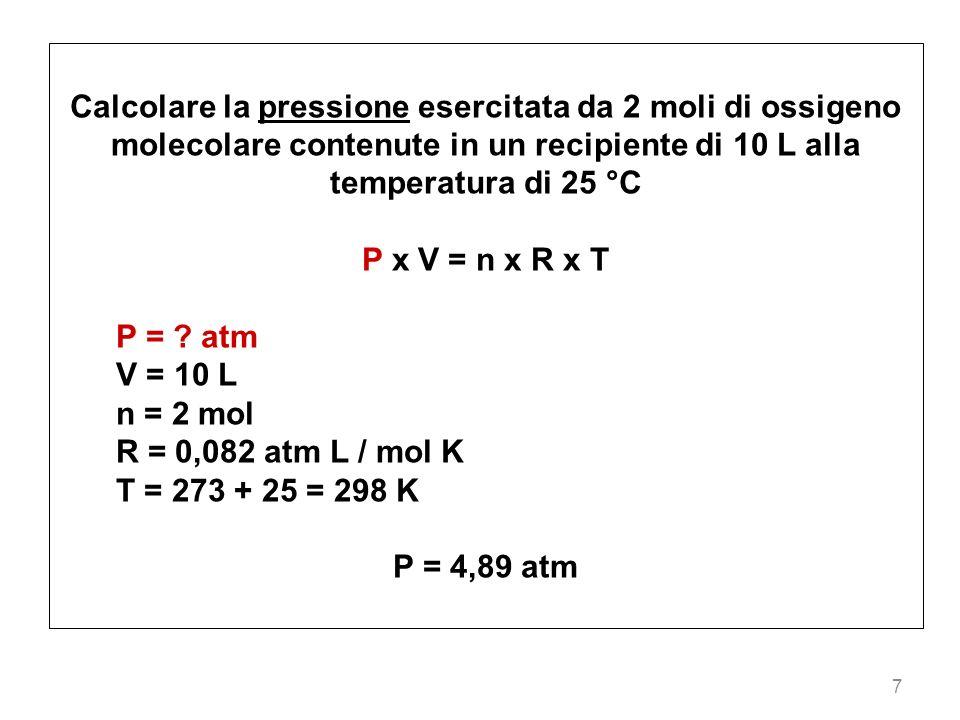 7 Calcolare la pressione esercitata da 2 moli di ossigeno molecolare contenute in un recipiente di 10 L alla temperatura di 25 °C P x V = n x R x T P