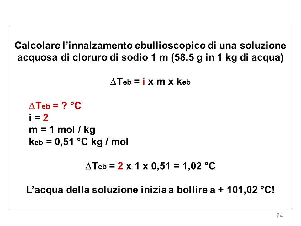 74 Calcolare linnalzamento ebullioscopico di una soluzione acquosa di cloruro di sodio 1 m (58,5 g in 1 kg di acqua) T eb = i x m x k eb T eb = ? °C i