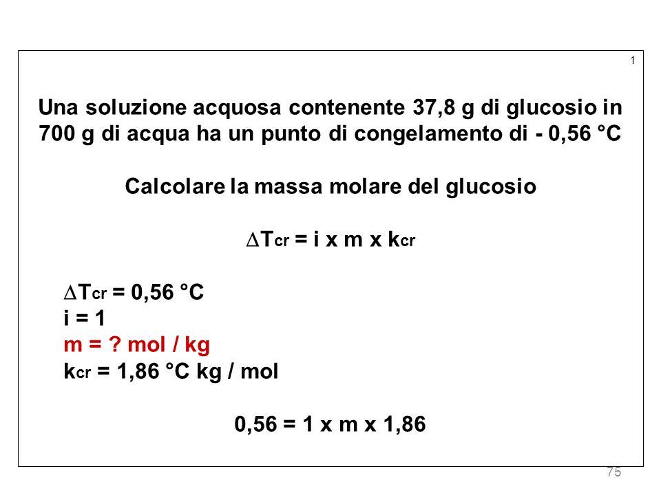75 1 Una soluzione acquosa contenente 37,8 g di glucosio in 700 g di acqua ha un punto di congelamento di - 0,56 °C Calcolare la massa molare del gluc