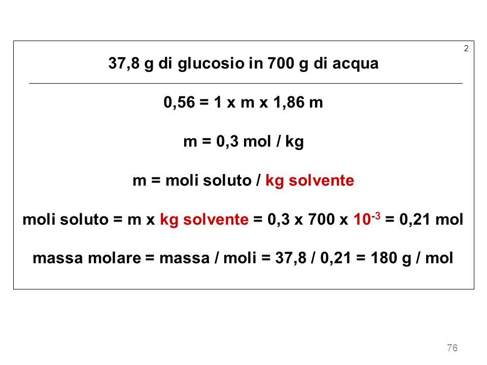 76 2 37,8 g di glucosio in 700 g di acqua 0,56 = 1 x m x 1,86 m m = 0,3 mol / kg m = moli soluto / kg solvente moli soluto = m x kg solvente = 0,3 x 7