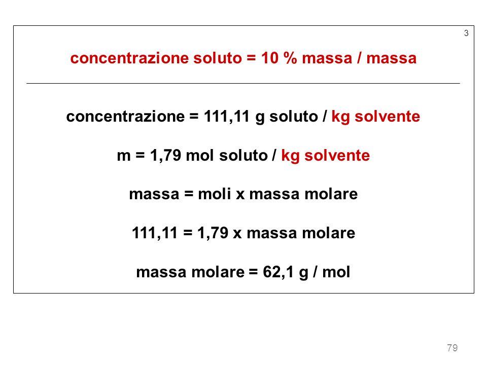 79 3 concentrazione soluto = 10 % massa / massa concentrazione = 111,11 g soluto / kg solvente m = 1,79 mol soluto / kg solvente massa = moli x massa