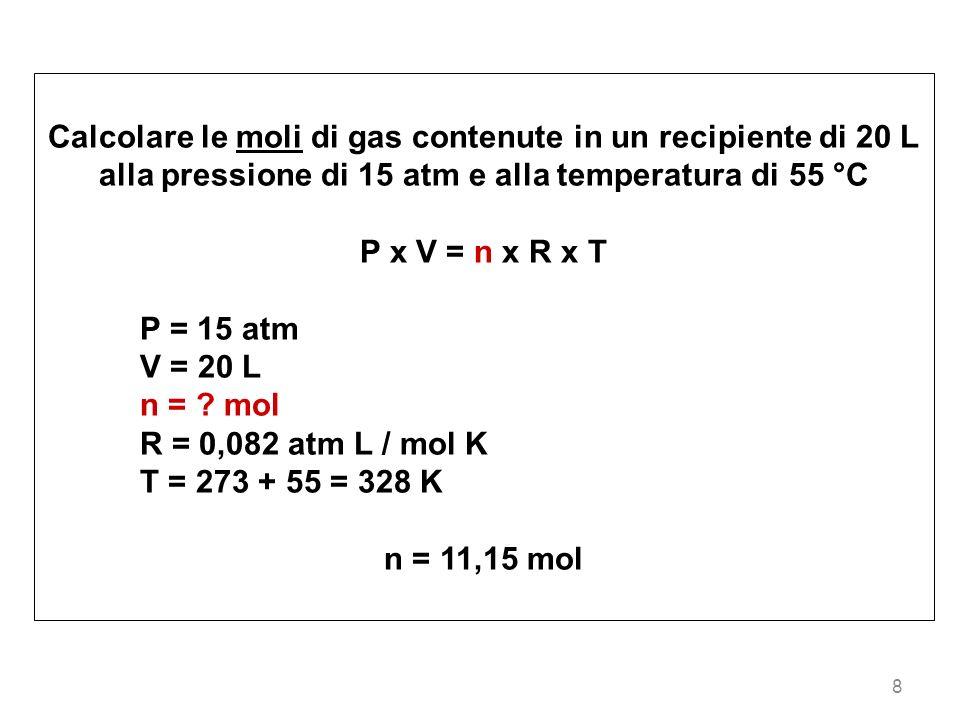 8 Calcolare le moli di gas contenute in un recipiente di 20 L alla pressione di 15 atm e alla temperatura di 55 °C P x V = n x R x T P = 15 atm V = 20