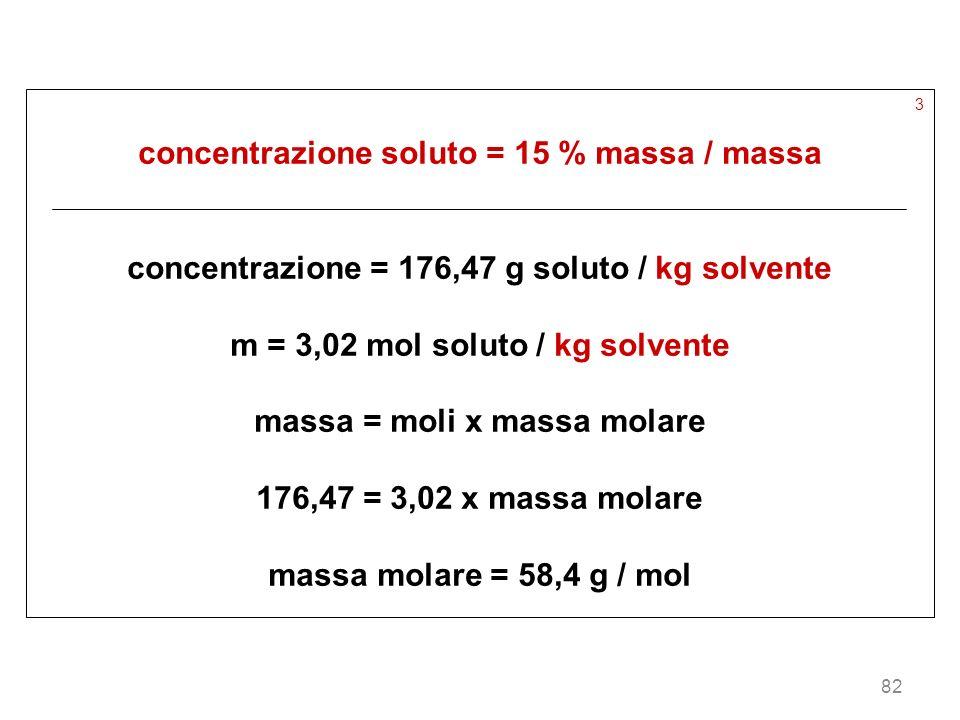 82 3 concentrazione soluto = 15 % massa / massa concentrazione = 176,47 g soluto / kg solvente m = 3,02 mol soluto / kg solvente massa = moli x massa