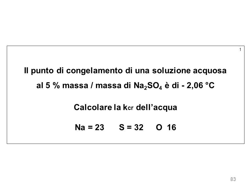 83 1 Il punto di congelamento di una soluzione acquosa al 5 % massa / massa di Na 2 SO 4 è di - 2,06 °C Calcolare la k cr dellacqua Na = 23S = 32O 16