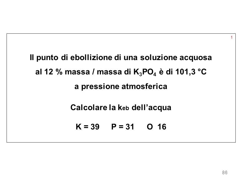 86 1 Il punto di ebollizione di una soluzione acquosa al 12 % massa / massa di K 3 PO 4 è di 101,3 °C a pressione atmosferica Calcolare la k eb dellac