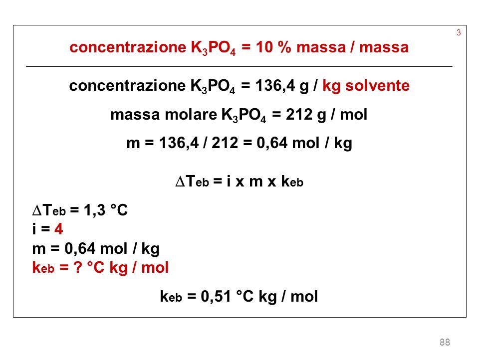 88 3 concentrazione K 3 PO 4 = 10 % massa / massa concentrazione K 3 PO 4 = 136,4 g / kg solvente massa molare K 3 PO 4 = 212 g / mol m = 136,4 / 212