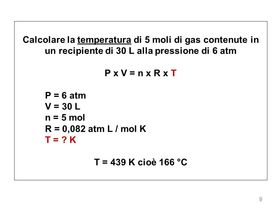 9 Calcolare la temperatura di 5 moli di gas contenute in un recipiente di 30 L alla pressione di 6 atm P x V = n x R x T P = 6 atm V = 30 L n = 5 mol