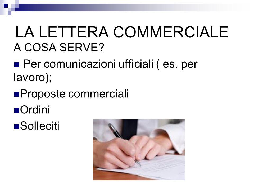 LA LETTERA COMMERCIALE A COSA SERVE? Per comunicazioni ufficiali ( es. per lavoro); Proposte commerciali Ordini Solleciti
