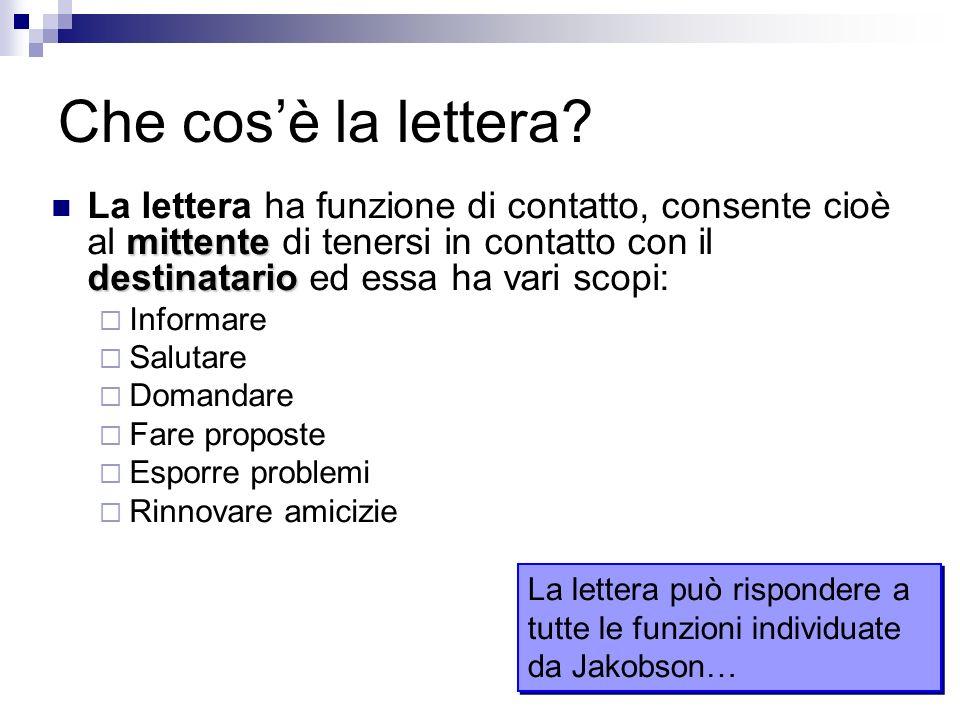 Che cosè la lettera? mittente destinatario La lettera ha funzione di contatto, consente cioè al mittente di tenersi in contatto con il destinatario ed