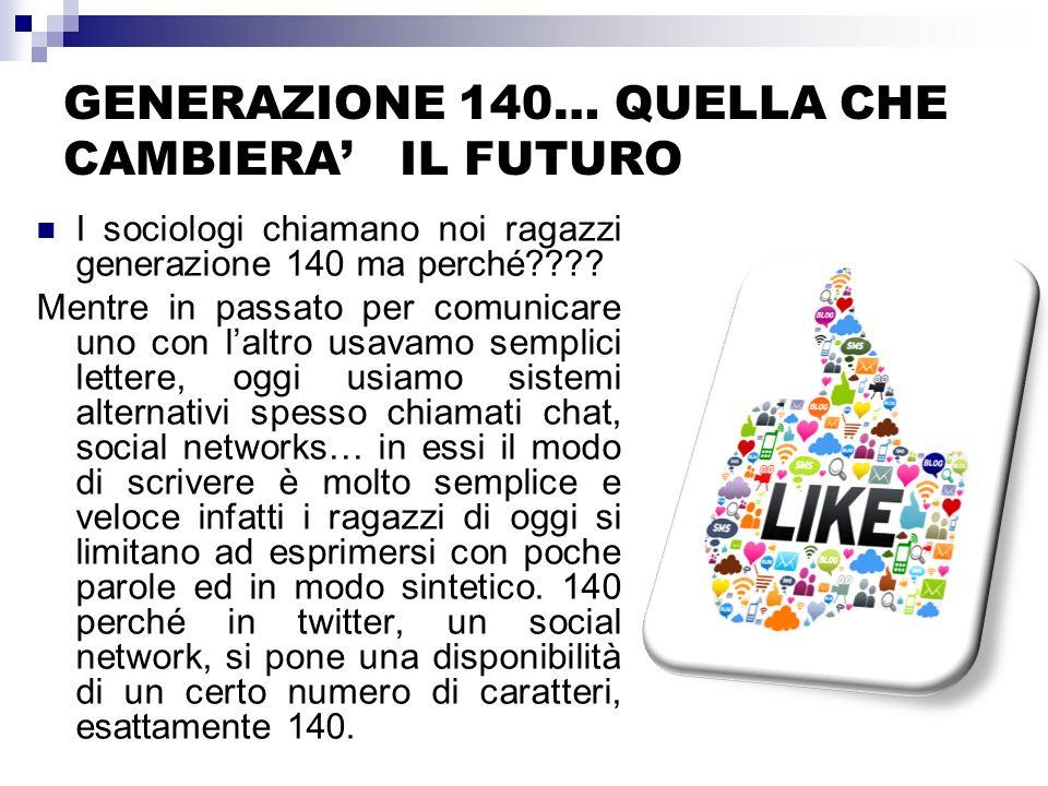 GENERAZIONE 140… QUELLA CHE CAMBIERA IL FUTURO I sociologi chiamano noi ragazzi generazione 140 ma perché???? Mentre in passato per comunicare uno con