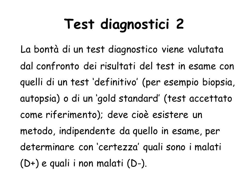Test diagnostici 2 La bontà di un test diagnostico viene valutata dal confronto dei risultati del test in esame con quelli di un test definitivo (per