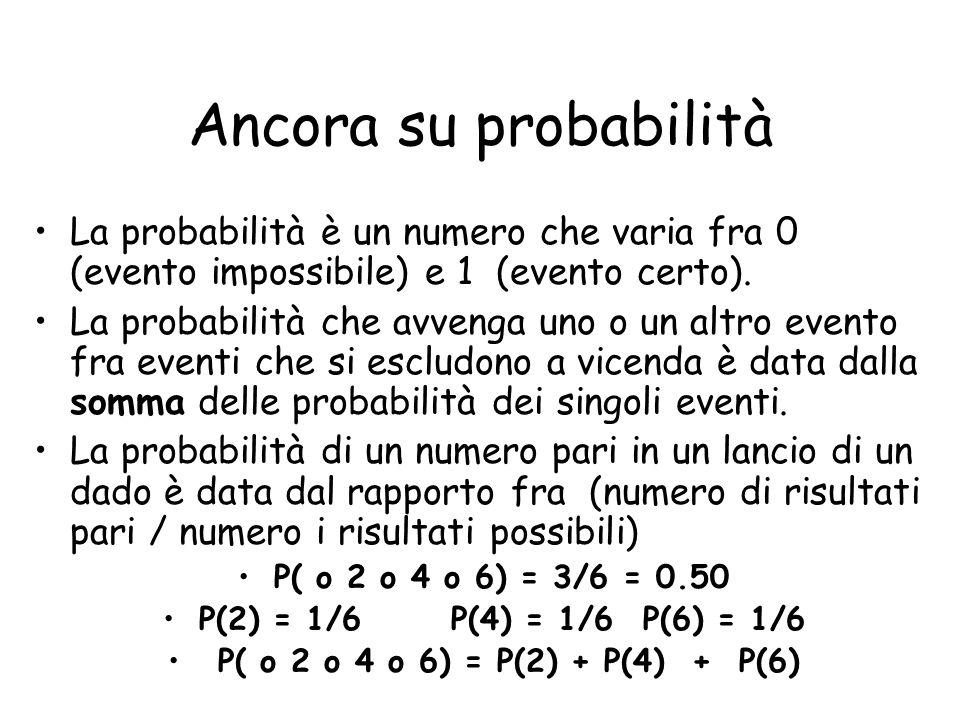 Ancora su probabilità La probabilità è un numero che varia fra 0 (evento impossibile) e 1 (evento certo). La probabilità che avvenga uno o un altro ev
