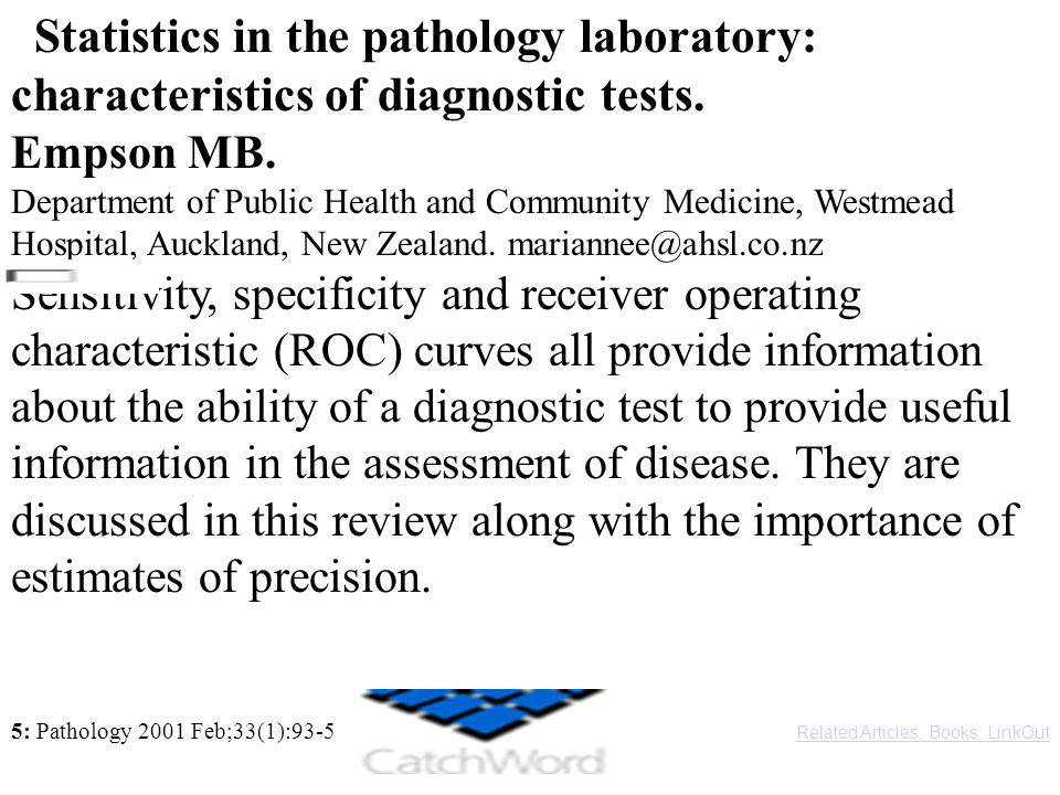 5: Pathology 2001 Feb;33(1):93-5 Related Articles, Books, LinkOut Statistics in the pathology laboratory: characteristics of diagnostic tests. Empson