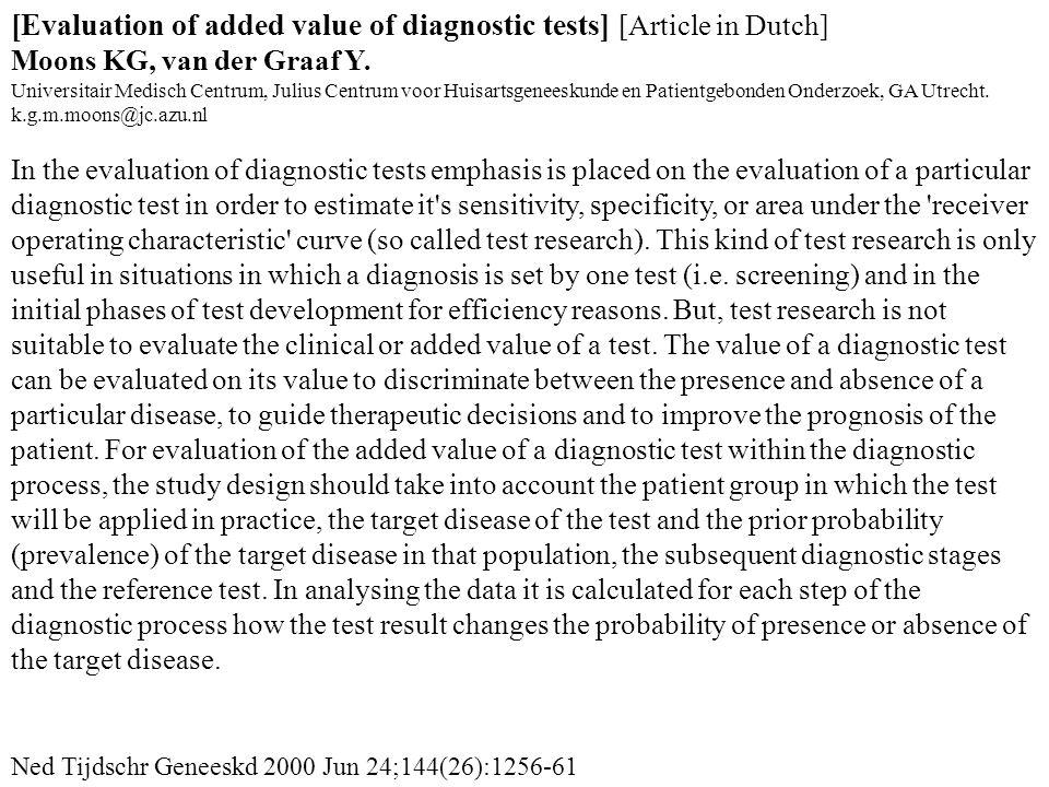 Ned Tijdschr Geneeskd 2000 Jun 24;144(26):1256-61 [Evaluation of added value of diagnostic tests] [Article in Dutch] Moons KG, van der Graaf Y. Univer