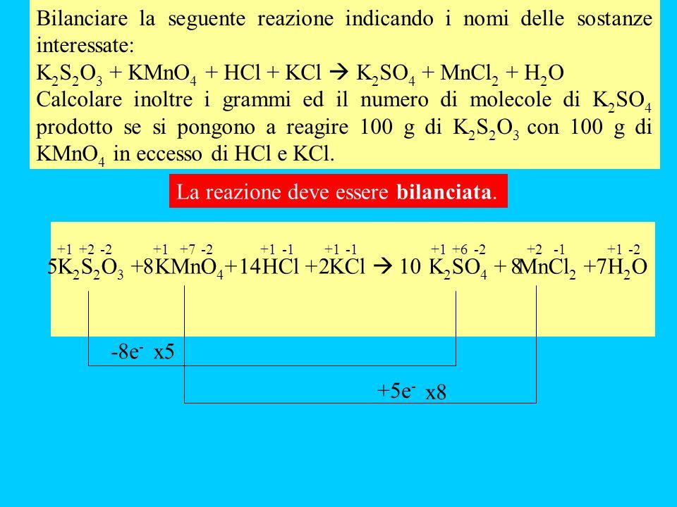 Bilanciare la seguente reazione indicando i nomi delle sostanze interessate: K 2 S 2 O 3 + KMnO 4 + HCl + KCl K 2 SO 4 + MnCl 2 + H 2 O Calcolare inoltre i grammi ed il numero di molecole di K 2 SO 4 prodotto se si pongono a reagire 100 g di K 2 S 2 O 3 con 100 g di KMnO 4 in eccesso di HCl e KCl.